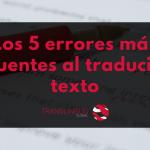 Los 5 errores más frecuentes al traducir un texto